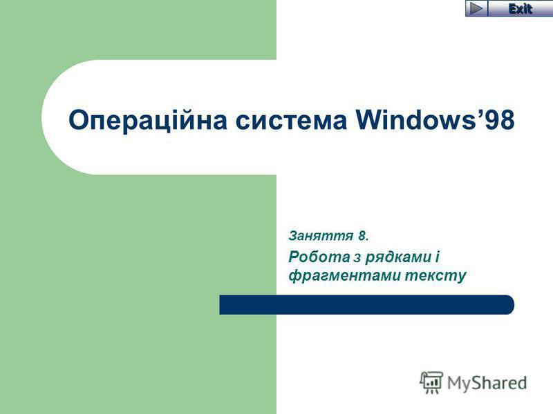 Exit Операційна система Windows98 Заняття 8. Робота з рядками і фрагментами тексту