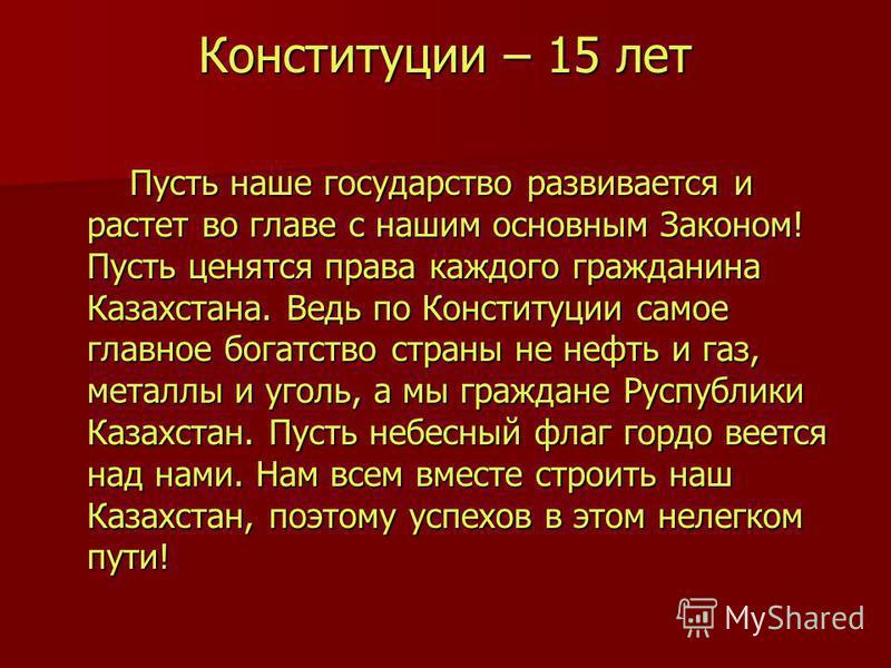 Конституции – 15 лет Пусть наше государство развивается и растет во главе с нашим основным Законом! Пусть ценятся права каждого гражданина Казахстана. Ведь по Конституции самое главное богатство страны не нефть и газ, металлы и уголь, а мы граждане Р