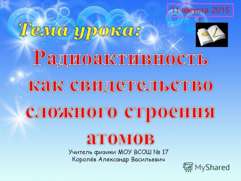 Учитель физики МОУ ВСОШ 17 Королёв Александр Васильевич 11 августа 2015 г.