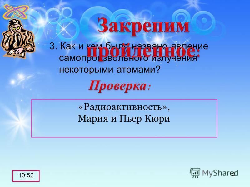 3. Как и кем было названо явление самопроизвольного излучения некоторыми атомами? 10:53 12 «Радиоактивность», Мария и Пьер Кюри