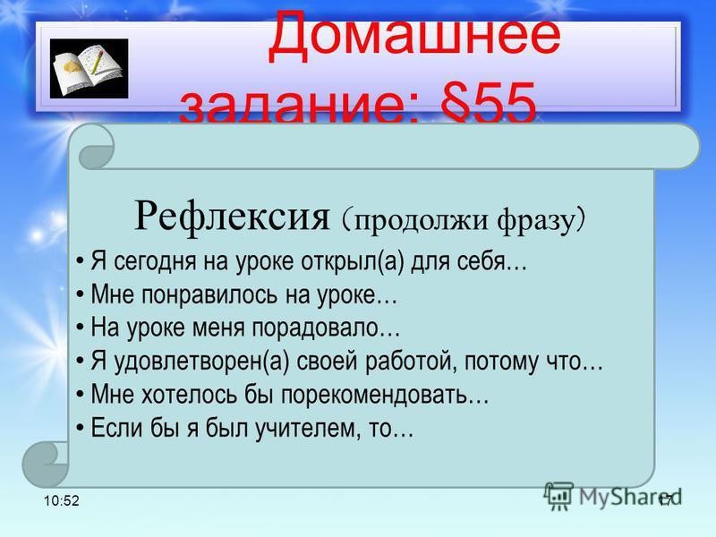 Домашнее задание: §55 10:53 17 Рефлексия (продолжи фразу) Я сегодня на уроке открыл(а) для себя… Мне понравилось на уроке… На уроке меня порадовало… Я удовлетворен(а) своей работой, потому что… Мне хотелось бы порекомендовать… Если бы я был учителем,