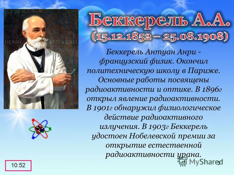 Беккерель Антуан Анри - французский физик. Окончил политехническую школу в Париже. Основные работы посвящены радиоактивности и оптике. В 1896 г открыл явление радиоактивности. В 1901 г обнаружил физиологическое действие радиоактивного излучения. В 19