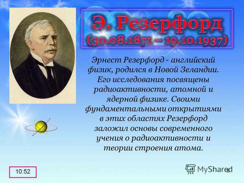 10:53 6 Эрнест Резерфорд - английский физик, родился в Новой Зеландии. Его исследования посвящены радиоактивности, атомной и ядерной физике. Своими фундаментальными открытиями в этих областях Резерфорд заложил основы современного учения о радиоактивн