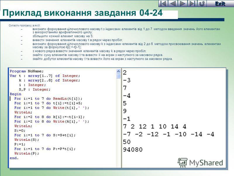 Exit Приклад виконання завдання 04-24 Cкласти програму, в якій: – виконати формування цілочислового масиву t з індексами елементів від 1 до 7 методом введення значень його елементам з використанням арифметичного циклу; – збільшити кожний елемент маси
