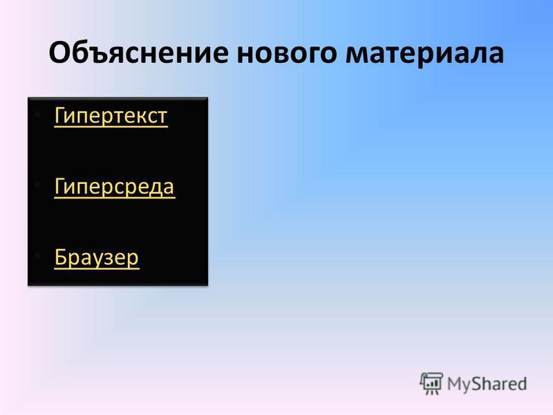 Объяснение нового материала Гипертекст Гиперсреда Браузер Гипертекст Гиперсреда Браузер