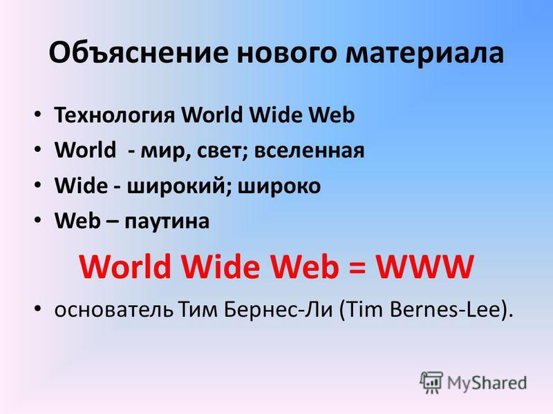 Объяснение нового материала Технология World Wide Web World - мир, свет; вселенная Wide - широкий; широко Web – паутина World Wide Web = WWW основатель Тим Бернес-Ли (Tim Bernes-Lee).