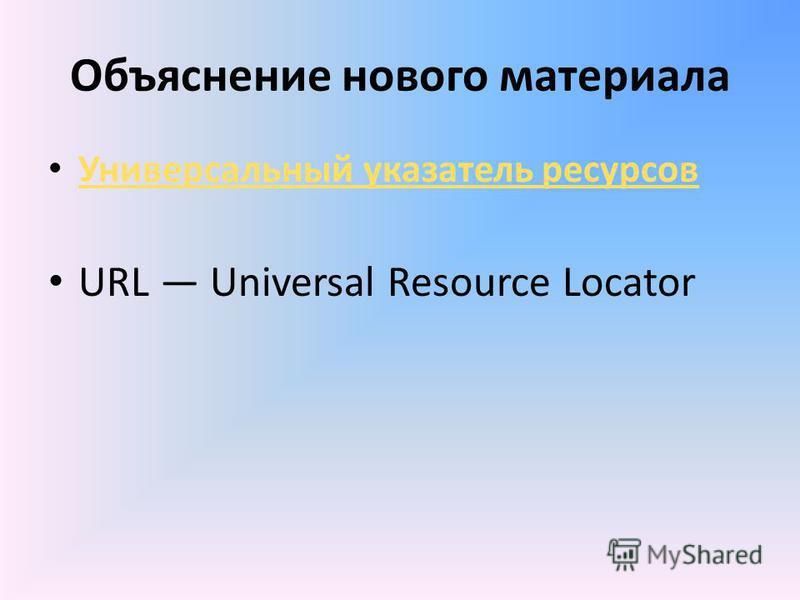 Объяснение нового материала Универсальный указатель ресурсов URL Universal Resource Locator