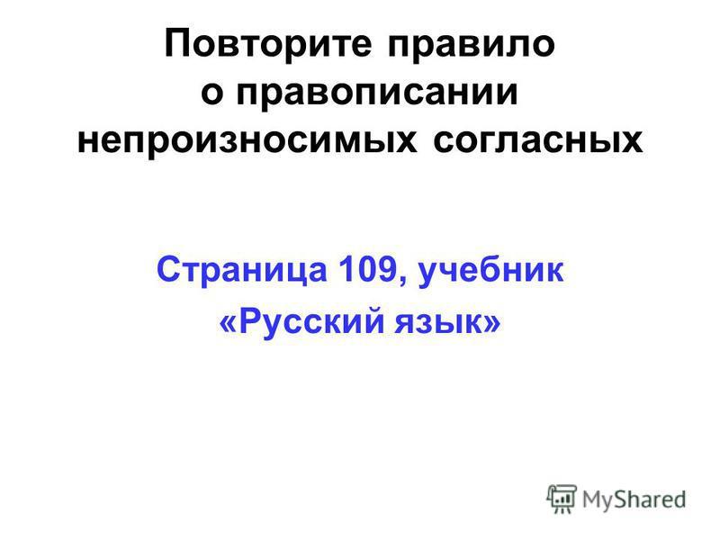 Повторите правило о правописании непроизносимых согласных Страница 109, учебник «Русский язык»