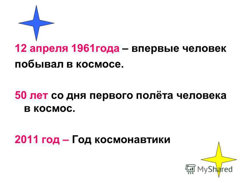 12 апреля 1961 года – впервые человек побывал в космосе. 50 лет со дня первого полёта человека в космос. 2011 год – Год космонавтики