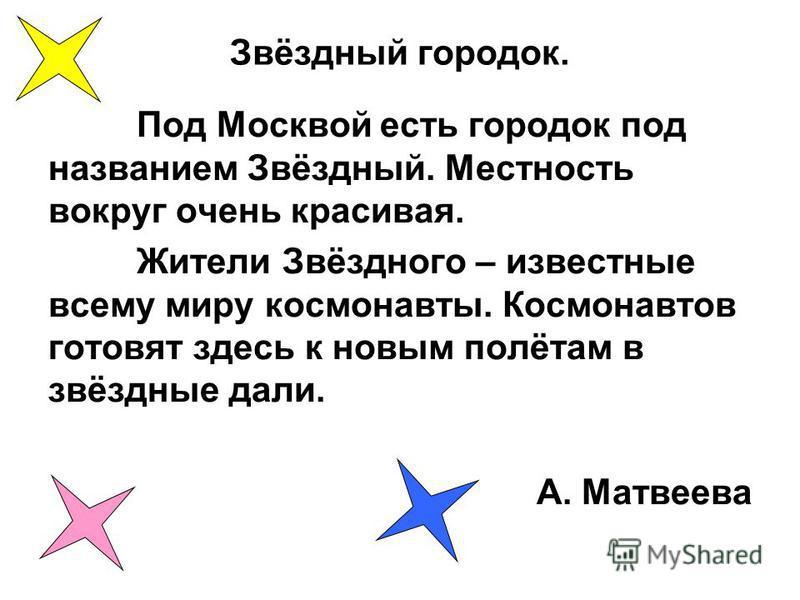 Звёздный городок. Под Москвой есть городок под названием Звёздный. Местность вокруг очень красивая. Жители Звёздного – известные всему миру космонавты. Космонавтов готовят здесь к новым полётам в звёздные дали. А. Матвеева