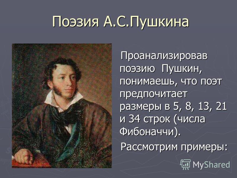 Поэзия А.С.Пушкина Поэзия А.С.Пушкина Проанализировав поэзию Пушкин, понимаешь, что поэт предпочитает размеры в 5, 8, 13, 21 и 34 строк (числа Фибоначчи). Проанализировав поэзию Пушкин, понимаешь, что поэт предпочитает размеры в 5, 8, 13, 21 и 34 стр