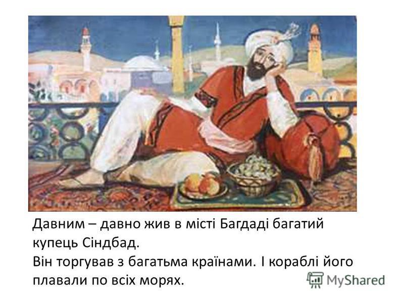 Давним – давно жив в місті Багдаді багатий купець Сіндбад. Він торгував з багатьма країнами. І кораблі його плавали по всіх морях.