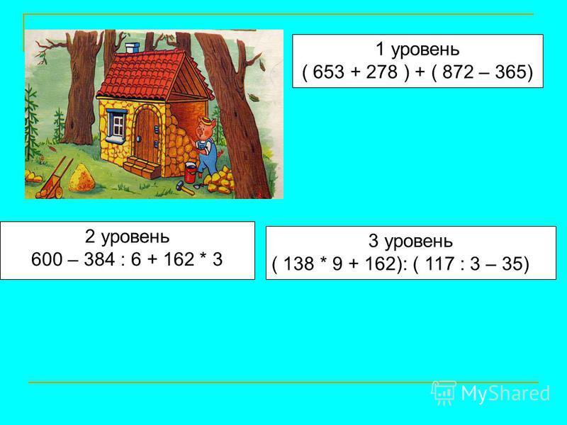1 уровень ( 653 + 278 ) + ( 872 – 365) 2 уровень 600 – 384 : 6 + 162 * 3 3 уровень ( 138 * 9 + 162): ( 117 : 3 – 35)