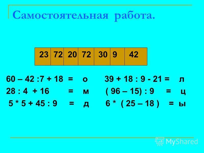 Самостоятельная работа. 23 72 20 72 30 9 42 60 – 42 :7 + 18 = о 39 + 18 : 9 - 21 = л 28 : 4 + 16 = м ( 96 – 15) : 9 = ц 5 * 5 + 45 : 9 = д 6 * ( 25 – 18 ) = ы