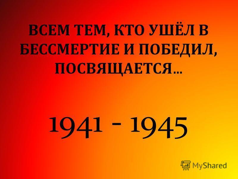 ВСЕМ ТЕМ, КТО УШЁЛ В БЕССМЕРТИЕ И ПОБЕДИЛ, ПОСВЯЩАЕТСЯ … 1941 - 1945