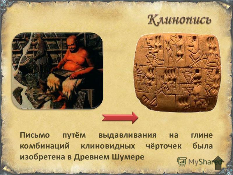 Письмо путём выдавливания на глине комбинаций клиновидных чёрточек была изобретена в Древнем Шумере