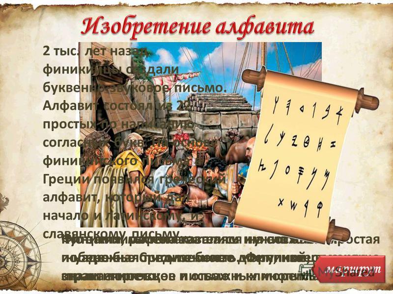 Финикия, располагавшаяся на восточном побережье Средиземного моря, известна как страна торговцев и отважных мореплавателей Купцам и мореплавателям нужна была простая и надежная письменность. Финикийцы хорошо знали египетское письмо и клинопись Но эти