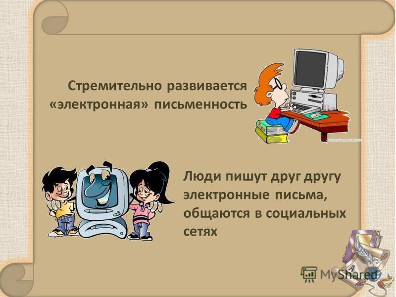 Стремительно развивается «электронная» письменность Люди пишут друг другу электронные письма, общаются в социальных сетях