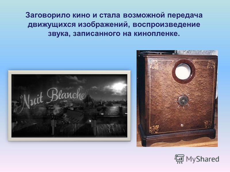 Заговорило кино и стала возможной передача движущихся изображений, воспроизведение звука, записанного на кинопленке.