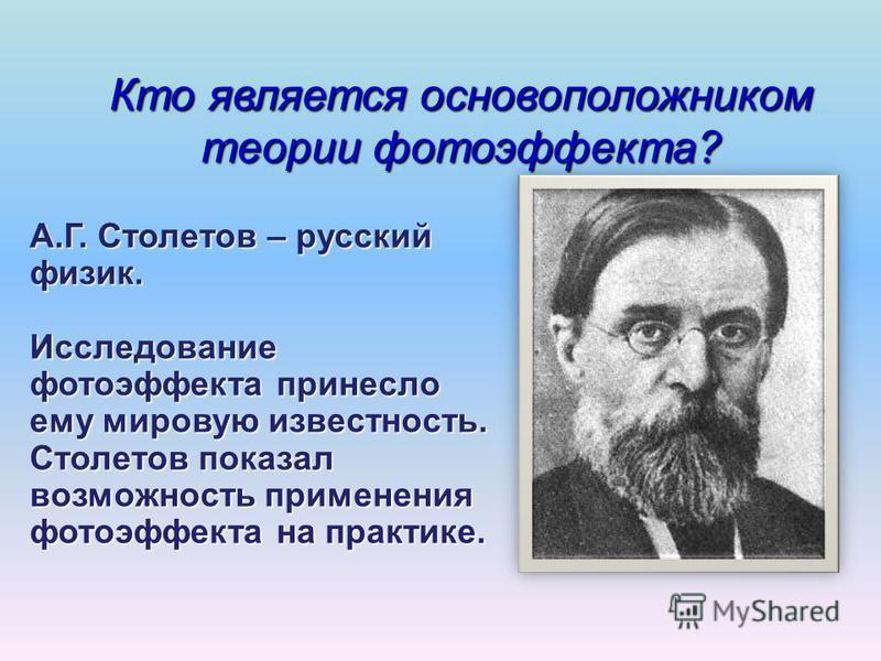 Кто является основоположником теории фотоэффекта? А.Г. Столетов – русский физик. Исследование фотоэффекта принесло ему мировую известность. Столетов показал возможность применения фотоэффекта на практике.