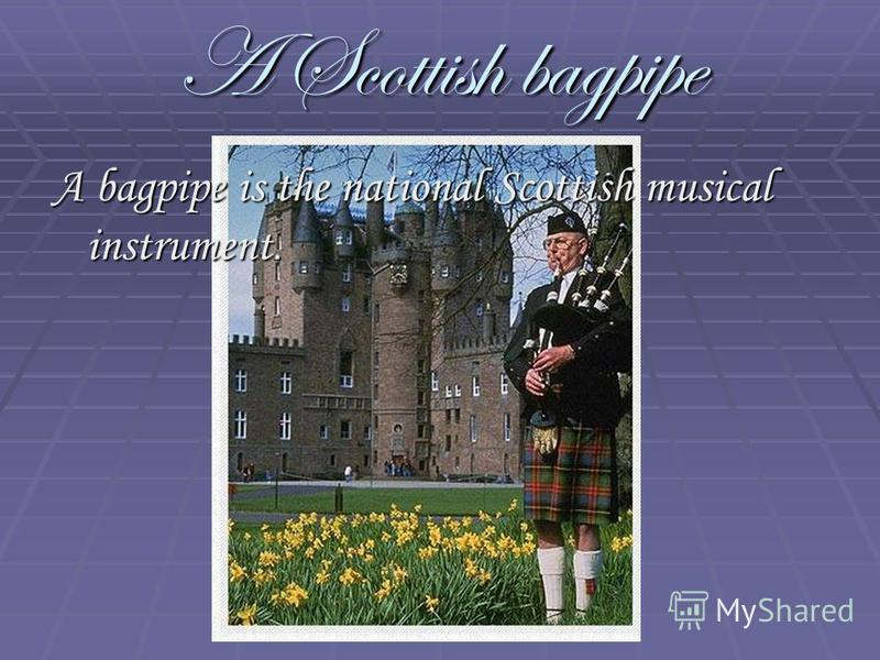 A Scottish bagpipe A bagpipe is the national Scottish musical instrument.
