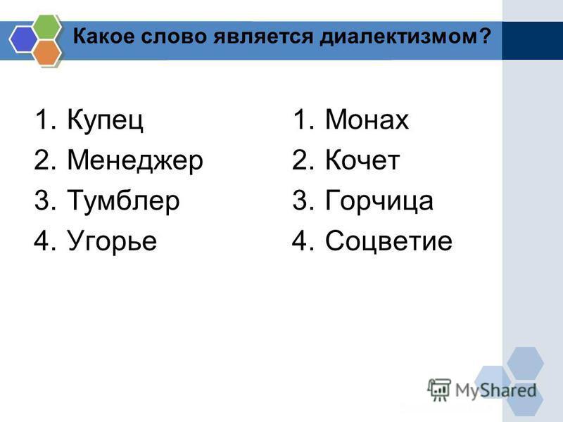 Какое слово является диалектизмом? 1. Купец 2. Менеджер 3. Тумблер 4. Угорье 1. Монах 2. Кочет 3. Горчица 4.Соцветие