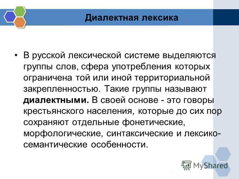 Диалектная лексика В русской лексической системе выделяются группы слов, сфера употребления которых ограничена той или иной территориальной закрепленностыю. Такие группы называют диалектними. В своюей основе - это говоры крестыянского населения, кото