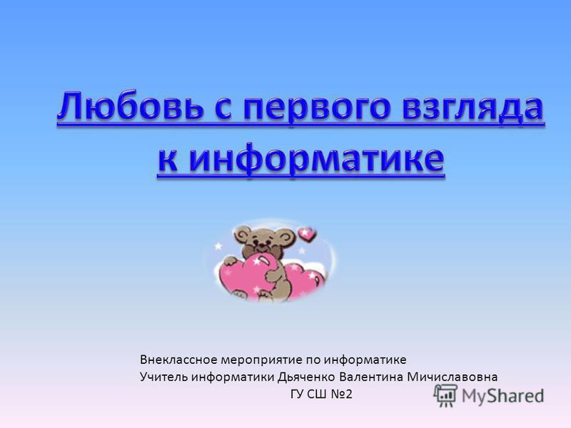 Внеклассное мероприятие по информатике Учитель информатики Дьяченко Валентина Мичиславовна ГУ СШ 2