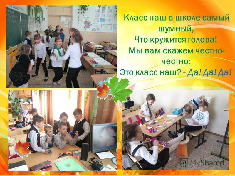 Класс наш в школе самый шумный, Что кружится голова! Мы вам скажем честно- честно: Это класс наш? - Да! Да! Да!