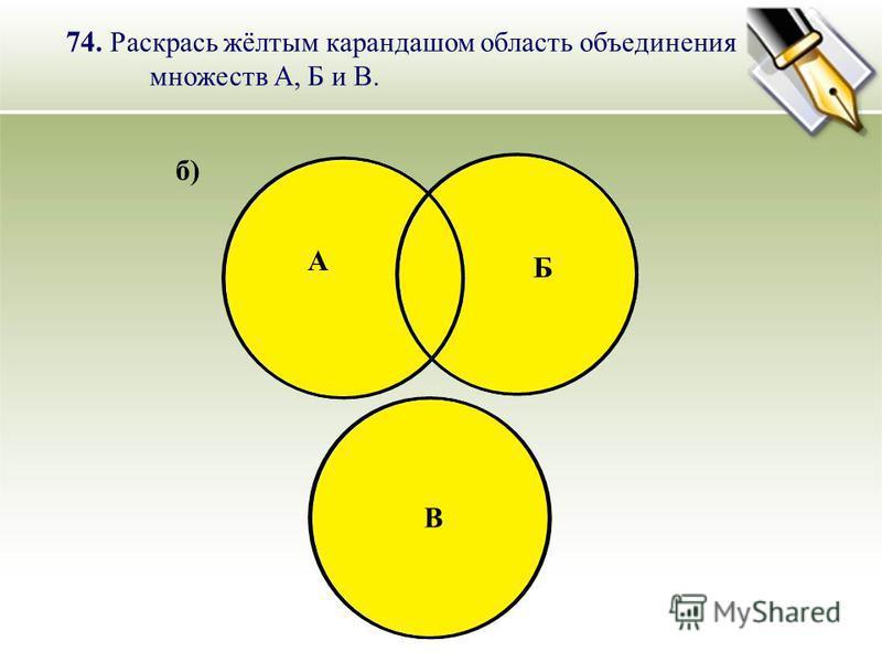 Б А В б) 74. Раскрась жёлтым карандашом область объединения множеств А, Б и В.