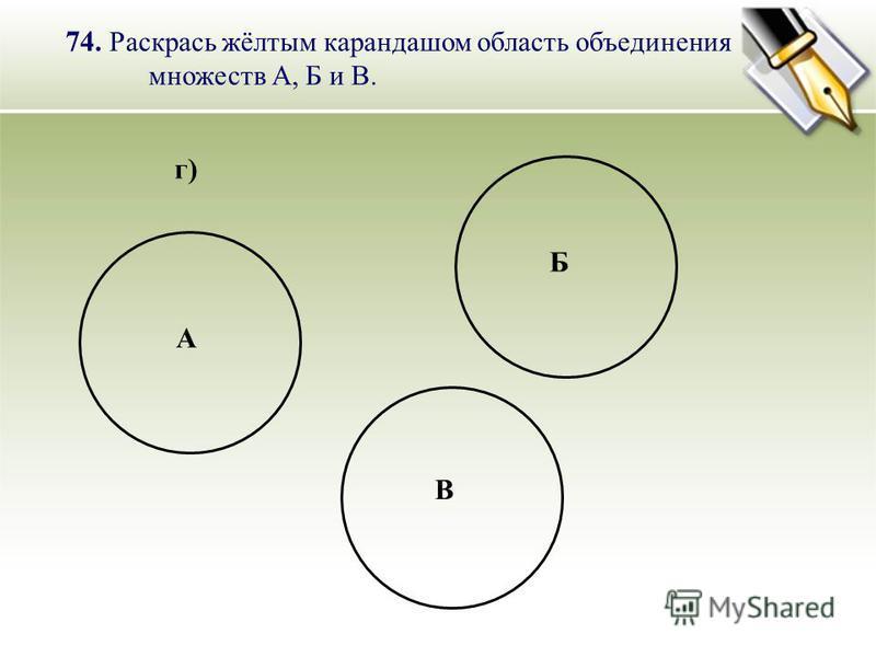 г) 74. Раскрась жёлтым карандашом область объединения множеств А, Б и В. А Б В