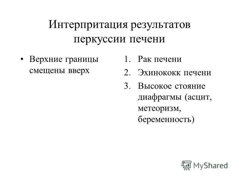 Интерпритация результатов перкуссии печени Верхние границы смещены вверх 1. Рак печени 2. Эхинококк печени 3. Высокое стояние диафрагмы (асцит, метеоризм, беременность)
