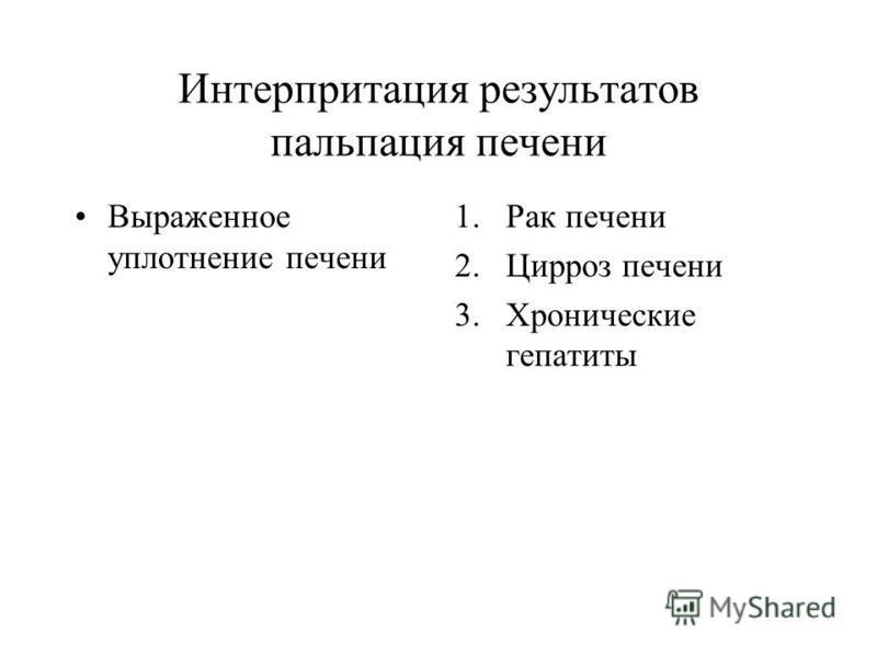 Интерпритация результатов пальпация печени Выраженное уплотнение печени 1. Рак печени 2. Цирроз печени 3. Хронические гепатиты