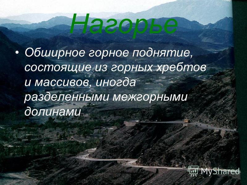 Нагорье Обширное горное поднятие, состоящие из горных хребтов и массивов, иногда разделенными межгорными долинами.
