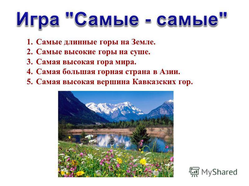 1. Самые длинные горы на Земле. 2. Самые высокие горы на суше. 3. Самая высокая гора мира. 4. Самая большая горная страна в Азии. 5. Самая высокая вершина Кавказских гор.