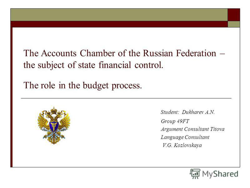 The Accounts Chamber of the Russian Federation – the subject of state financial control. The role in the budget process. Student: Dukharev A.N. Group 49FT Argument Consultant Titova Language Consultant V.G. Kozlovskaya