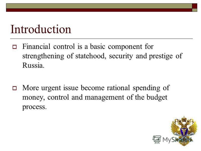 Introduction Financial control is a basic component for strengthening of statehood, security and prestige of Russia. More urgent issue become rational spending of money, control and management of the budget process.