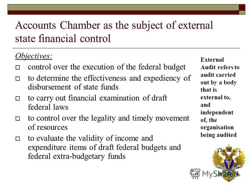 Accounts Chamber as the subject of external state financial control Objectives: control over the execution of the federal budget to determine the effectiveness and expediency of disbursement of state funds to carry out financial examination of draft