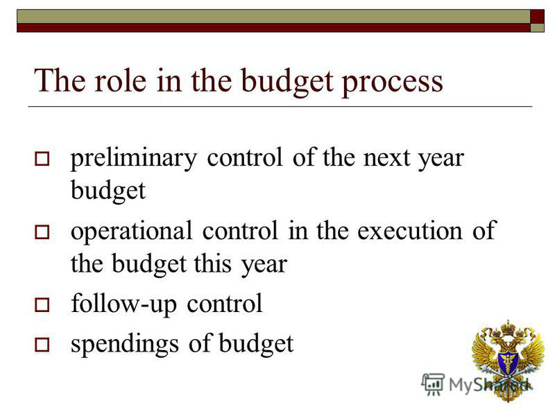 The role in the budget process preliminary control of the next year budget operational control in the execution of the budget this year follow-up control spendings of budget