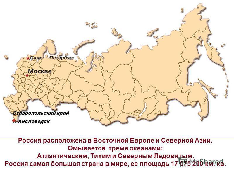 Россия расположена в Восточной Европе и Северной Азии. Омывается тремя океанами: Атлантическим, Тихим и Северным Ледовитым. Россия самая большая страна в мире, ее площадь 17 075 200 км. кв. Ставропольский край г. Кисловодск