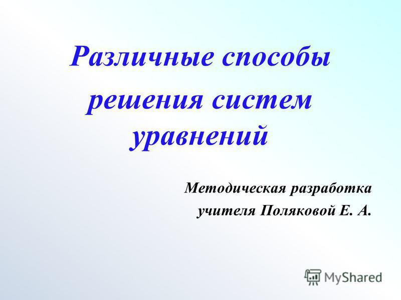 Различные способы решения систем уравнений Методическая разработка учителя Поляковой Е. А.