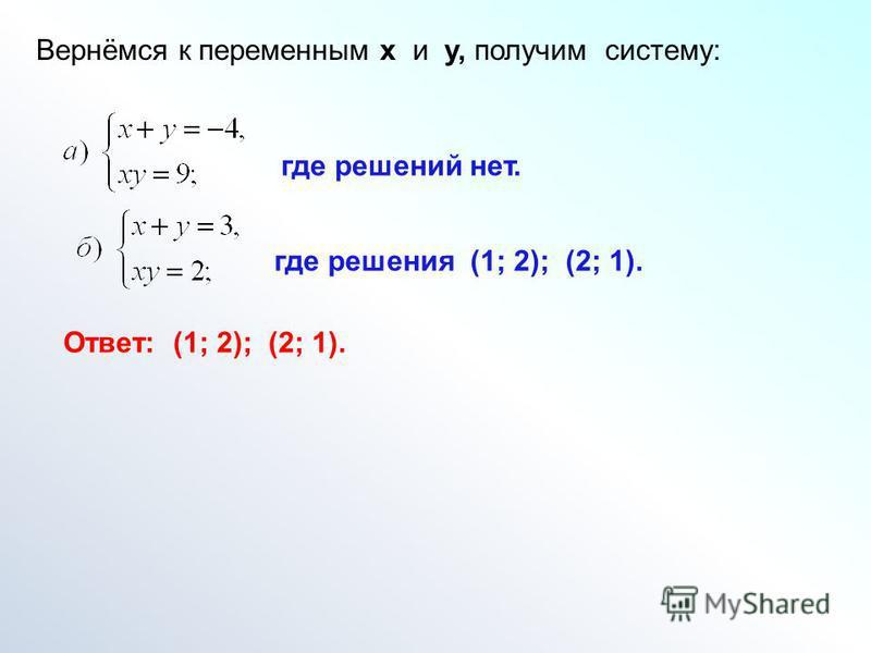 Вернёмся к переменным х и у, получим систему: где решений нет. где решения (1; 2); (2; 1). Ответ: (1; 2); (2; 1).