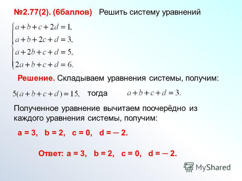 2.77(2). (6 баллов) Решить систему уравнений Решение. Складываем уравнения системы, получим: Полученное уравнение вычитаем поочерёдно из каждого уравнения системы, получим: тогда Ответ: a = 3, b = 2, c = 0, d = 2. a = 3, b = 2, c = 0, d = 2.