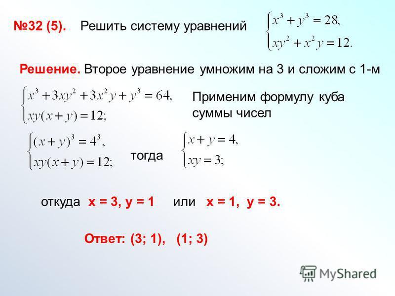 32 (5). Решить систему уравнений Решение. Второе уравнение умножим на 3 и сложим с 1-м Применим формулу куба суммы чисел Ответ: (3; 1), (1; 3) тогда откуда х = 3, у = 1 или х = 1, у = 3.