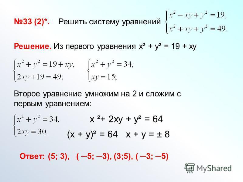 33 (2)*. Решить систему уравнений Решение. Из первого уравнения х² + у² = 19 + ух Второе уравнение умножим на 2 и сложим с первым уравнением: Ответ: (5; 3), ( 5; 3), (3;5), ( 3; 5) х ²+ 2 ух + у² = 64 (х + у)² = 64 х + у = ± 8
