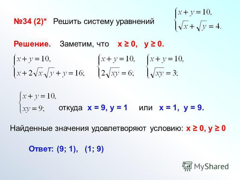 34 (2)* Решить систему уравнений Решение. Заметим, что х 0, у 0. Ответ: (9; 1), (1; 9) откуда х = 9, у = 1 или х = 1, у = 9. Найденные значения удовлетворяют условию: х 0, у 0