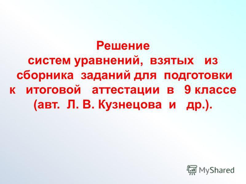 Решение систем уравнений, взятых из сборника заданий для подготовки к итоговой аттестации в 9 классе (авт. Л. В. Кузнецова и др.).