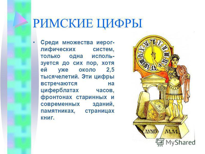 РИМСКИЕ ЦИФРЫ Среди множества иероглифических систем, только одна используется до сих пор, хотя ей уже около 2,5 тысячелетий. Эти цифры встречаются на циферблатах часов, фронтонах старинных и современных зданий, памятниках, страницах книг.