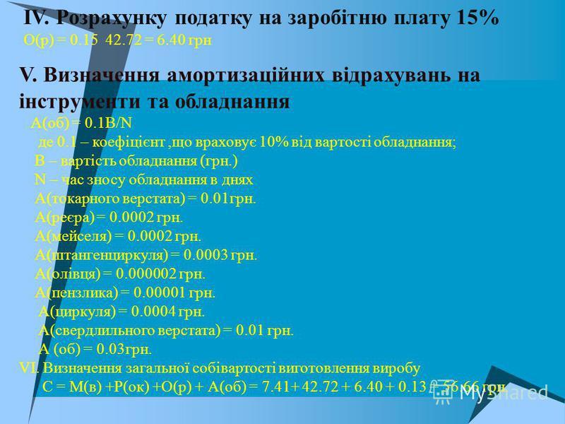 ІV. Розрахунку податку на заробітню плату 15% О(р) = 0.15 42.72 = 6.40 грн V. Визначення амортизаційних відрахувань на інструменти та обладнання А(об) = 0.1В/N де 0.1 – коефіцієнт,що враховує 10% від вартості обладнання; В – вартість обладнання (грн.