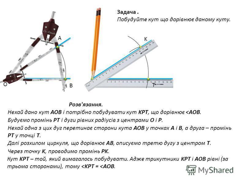 Задача. Побудуйте кут що дорівнює даному куту. Розв'язання. Нехай дано кут AOB і потрібно побудувати кут KPT, що дорівнює <AOB. Будуємо промінь PT і дуги рівних радіусів з центрами O і P. Нехай одна з цих дуг перетинає сторони кута AOB у точках A і B